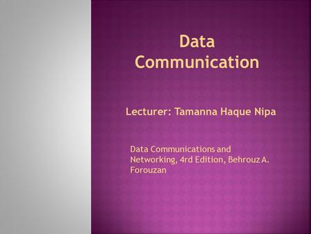 Lecturer: Tamanna Haque Nipa Data Communication Data Communications and Networking, 4rd Edition, Behrouz A. Forouzan.