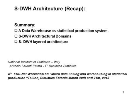 1 S-DWH Architecture (Recap): Summary :  A Data Warehouse as statistical production system.  S-DWH Architectural Domains  S- DWH layered architecture.