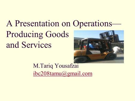 A Presentation on Operations— Producing Goods and Services M.Tariq Yousafzai
