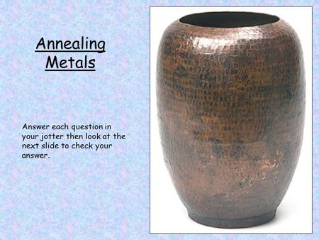 Annealing Metals Answer each question in your jotter then look at the next slide to check your answer.