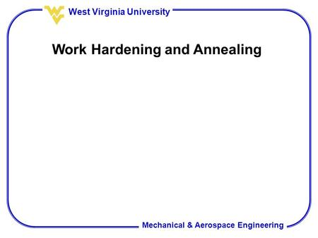 Mechanical & Aerospace Engineering West Virginia University Work Hardening and Annealing.