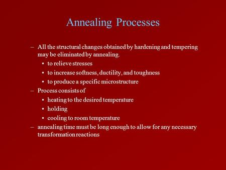 Annealing Processes –All the structural changes obtained by hardening and tempering may be eliminated by annealing. to relieve stresses to increase softness,