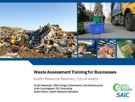 Waste Assessment Training for Businesses Austin Resource Recovery, City of Austin Scott Pasternak, SAIC Energy, Environment, <strong>and</strong> Infrastructure Seth Cunningham,