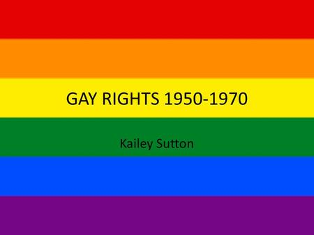 GAY RIGHTS 1950-1970 Kailey Sutton. Originally persecution existed based on a religious concept that same-sex relations was sin so horrendous that it.
