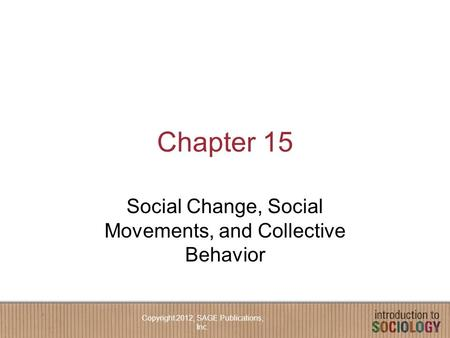 Chapter 15 Social Change, Social Movements, and Collective Behavior Copyright 2012, SAGE Publications, Inc.