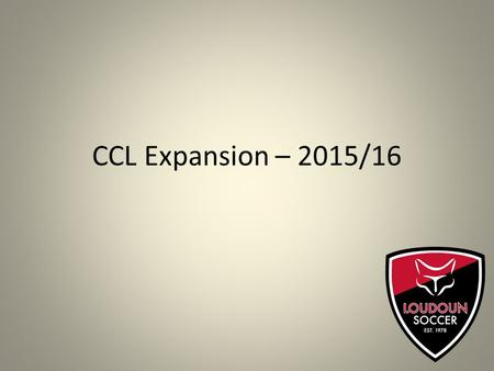 CCL Expansion – 2015/16. CCL Update – Changes for 2015/16 CCL is the most developmentally sound and player centric league in our geographical area. CCL.