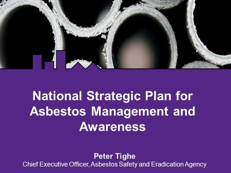 National Strategic Plan for Asbestos Management and Awareness Peter Tighe Chief Executive Officer, Asbestos Safety and Eradication Agency.