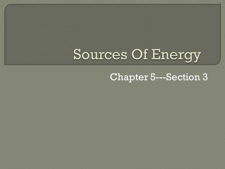 Sources Of Energy Chapter 5---Section 3.