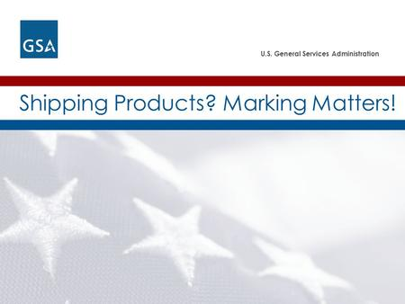 U.S. General Services Administration Shipping Products? Marking Matters!