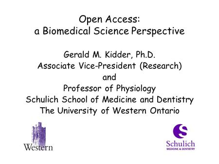 Open Access: a Biomedical Science Perspective Gerald M. Kidder, Ph.D. Associate Vice-President (Research) and Professor of Physiology Schulich School of.