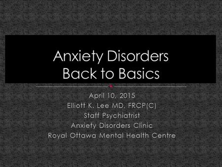 April 10, 2015 Elliott K. Lee MD, FRCP(C) Staff Psychiatrist Anxiety Disorders Clinic Royal Ottawa Mental Health Centre.