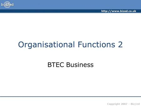 Copyright 2007 – Biz/ed Organisational Functions 2 BTEC Business.