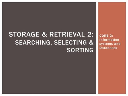 CORE 2: Information systems and Databases STORAGE & RETRIEVAL 2 : SEARCHING, SELECTING & SORTING.