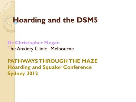 Hoarding and the DSM5 Dr Christopher Mogan The Anxiety Clinic, Melbourne PATHWAYS THROUGH THE MAZE Hoarding and Squalor Conference Sydney 2012.