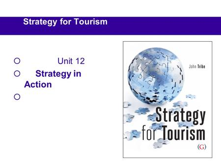 Strategy for Tourism  Unit 12  Strategy in Action 
