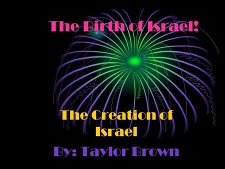 The Birth of Israel! The Creation of Israel By: Taylor Brown.