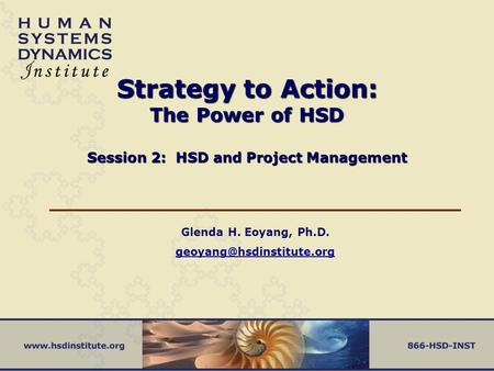 Glenda H. Eoyang, Ph.D. geoyang@hsdinstitute.org Strategy to Action: The Power of HSD Session 2: HSD and Project Management Glenda H. Eoyang, Ph.D. geoyang@hsdinstitute.org.