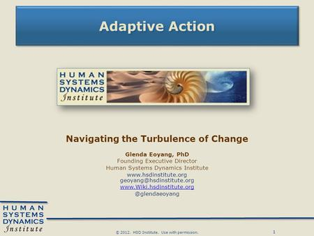 1 © 2012. HSD Institute. Use with permission. Adaptive Action Navigating the Turbulence of Change Glenda Eoyang, PhD Founding Executive Director Human.