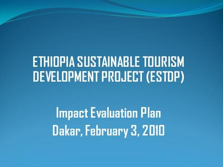 ETHIOPIA SUSTAINABLE TOURISM DEVELOPMENT PROJECT (ESTDP) Impact Evaluation Plan Dakar, February 3, 2010.
