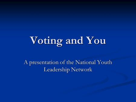 Voting and You A presentation of the National Youth Leadership Network.