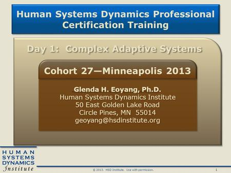 1 © 2013. HSD Institute. Use with permission. Human Systems Dynamics Professional Certification Training Human Systems Dynamics Professional Certification.