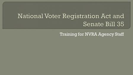"Training for NVRA Agency Staff.  The NVRA was signed into law in 1993  Requires governmental agencies to offer voter registration Known as ""Motor Voter"""
