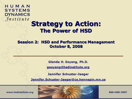 Strategy to Action: The Power of HSD Session 2: HSD and Performance Management October 8, 2008 Glenda H. Eoyang, Ph.D.