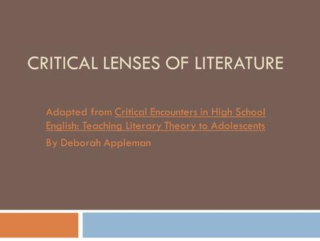 CRITICAL LENSES OF LITERATURE Adapted from Critical Encounters in High School English: Teaching Literary Theory to Adolescents By Deborah Appleman.