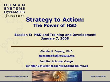 Strategy to Action: The Power of HSD Session 5: HSD and Training and Development January 7, 2008 Glenda H. Eoyang, Ph.D.
