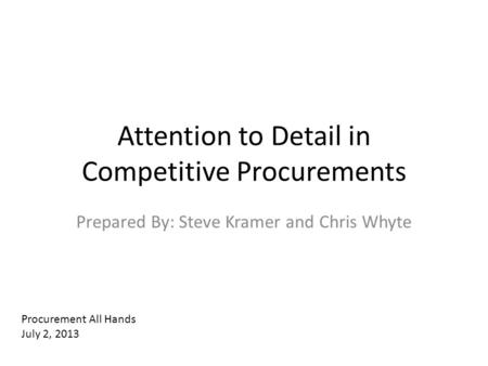 Attention to Detail in Competitive Procurements Prepared By: Steve Kramer and Chris Whyte Procurement All Hands July 2, 2013.