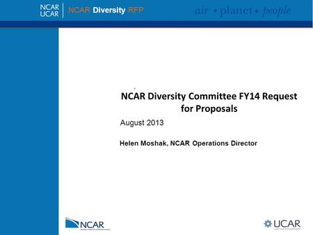 NCAR Diversity Committee FY14 Request for Proposals NCAR Diversity RFP August 2013 Helen Moshak, NCAR Operations Director.