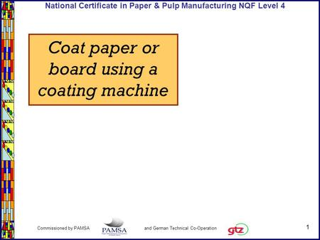 1 Commissioned by PAMSA and German Technical Co-Operation National Certificate in Paper & Pulp Manufacturing NQF Level 4 Coat paper or board using a coating.