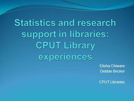 Elisha Chiware Debbie Becker CPUT Libraries. Agenda The role of statistics in library operations and management planning Statistics and the research librarian.