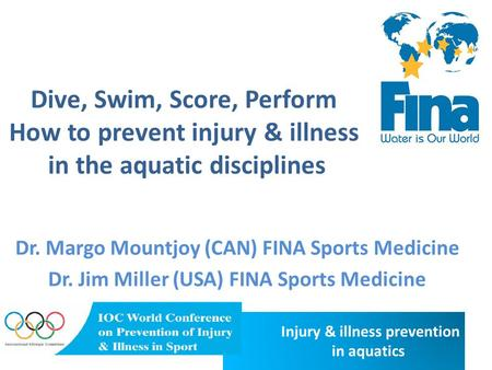 Injury & illness prevention in aquatics Dive, Swim, Score, Perform How to prevent injury & illness in the aquatic disciplines Dr. Margo Mountjoy (CAN)