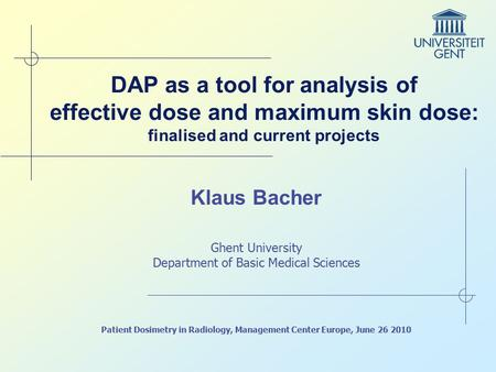 DAP as a tool for analysis of effective dose and maximum skin dose: finalised and current projects Klaus Bacher Ghent University Department of Basic Medical.