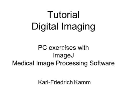 Tutorial Digital Imaging PC exercises with ImageJ Medical Image Processing Software quality Karl-Friedrich Kamm.