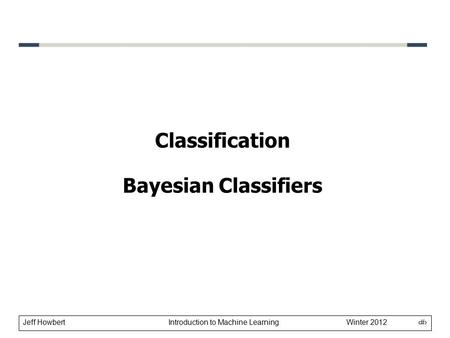 Jeff Howbert Introduction to Machine Learning Winter 2012 1 Classification Bayesian Classifiers.