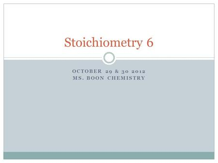 OCTOBER 29 & 30 2012 MS. BOON CHEMISTRY Stoichiometry 6.