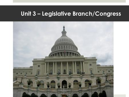 Unit 3 – Legislative Branch/Congress. The Capitol Building.
