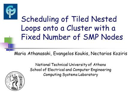 Scheduling of Tiled Nested Loops onto a Cluster with a Fixed Number of SMP Nodes Maria Athanasaki, Evangelos Koukis, Nectarios Koziris National Technical.