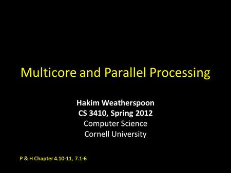 Multicore and Parallel Processing Hakim Weatherspoon CS 3410, Spring 2012 Computer Science Cornell University P & H Chapter 4.10-11, 7.1-6.