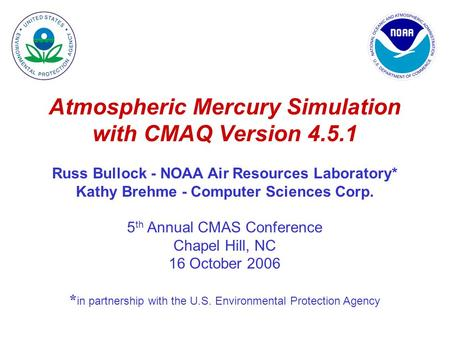 Atmospheric Mercury Simulation with CMAQ Version 4.5.1 Russ Bullock - NOAA Air Resources Laboratory* Kathy Brehme - Computer Sciences Corp. 5 th Annual.