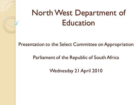 North West Department of Education Presentation to the Select Committee on Appropriation Parliament of the Republic of South Africa Wednesday 21 April.