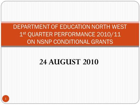 24 AUGUST 2010 1 DEPARTMENT OF EDUCATION NORTH WEST 1 st QUARTER PERFORMANCE 2010/11 ON NSNP CONDITIONAL GRANTS.