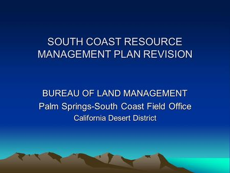 SOUTH COAST RESOURCE MANAGEMENT PLAN REVISION BUREAU OF LAND MANAGEMENT Palm Springs-South Coast Field Office California Desert District.