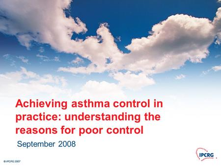 © IPCRG 2007 Achieving asthma control in practice: understanding the reasons for poor control September 2008.