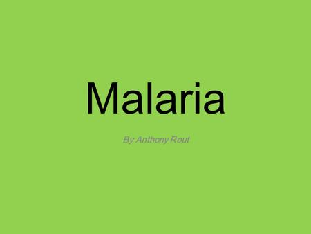 Malaria By Anthony Rout. What Is The Disease? Infectious disease caused by a parasite called plasmodium. Travels directly to the liver cells, rapidly.