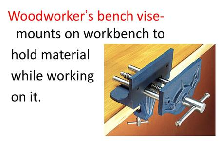 Woodworker's bench vise- mounts on workbench to hold material while working on it.