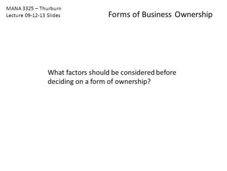 MANA 3325 – Thurburn Lecture 09-12-13 Slides Forms of Business Ownership What factors should be considered before deciding on a form of ownership?