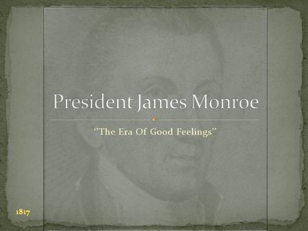 ''The Era Of Good Feelings''. His birth place was in Westmoreland, Virginia His birthdate was 4/28/1757 Monroe died in New York, 7/4/1831 James was a.
